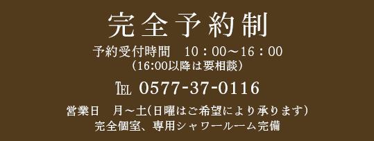 完全予約制 予約受付時間10:00~19:00 ℡0577-37-0116 営業日月~土(日曜はご希望により承ります)完全個室、専用シャワールーム完備